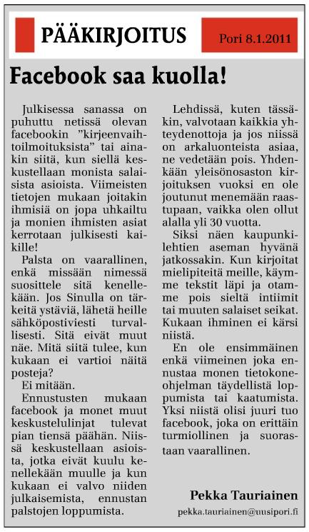Facebook saa kuolla - Uusi Pori-lehden pääkirjoitus 8.1.2011 - Pekka Tauriainen pekka.tauriainen@uusipori.fi  Julkisessa sanassa on puhuttu netissä olevan facebookin 'kirjeenvaihtoilmoituksista' tai ainakin siitä, kun siellä keskustellaan monista salaisista asioista. Viimeisten tietojen mukaan joitakin ihmisiä on jopa uhkailtu ja monien ihmisten asiat kerrotaan julkisesti kaikille!  Palsta on vaarallinen, enkä missään nimessä suosittele sitä kenellekään. Jos Sinulla on tärkeitä ystäviä, lähetä heille sähköpostiviesti turvallisesti. Sitä eivät muut näe. Mitä siitä tulee, kun kukaan ei vartioi enää näitä posteja.  Ei mitään. Ennusteen mukaan facebook ja monet muut keskustelulinjat tulevat pian tiensä päähän. Niissä keskustellaan asioista, jotka eivät kuulu kenellekään muualle ja kun kukaan ei valvo niiden julkaisemista, ennustan palstojen loppumista.  Lehdissä, kuten tässäkin, valvotaan kaikkia yhteydenottoja ja jos niissä on arkalionteista asiaa, ne vedetään pois. Yhdenkään yleisönostaston kirjoituksen vuoksi en ole joutunut menemään raastupaan, vaikka olen ollut alalla yli 30 vuotta.  Siksi näen kaupunkilehtien aseman hyvänä jatkossakin. Kun kirjoitat mielipiteitä meille, käyme tekstit läpi ja otamme pois sieltä intiimit tai muuten salaiset seikat. Kukaan ihminen ei kärsi niistä.  En ole ensimmäinen enkä viimeinen joka ennustaa monen tietokoneohjelman täydellistä loppumista tai kaatumista. Yksi niistä olisi juuri tuo facebook, joka on erittäin turmiollinen ja suorastaan vaarallinen.