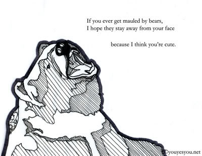If you ever get mauled by bears, I hope they stay away from your face because I think you're cute.